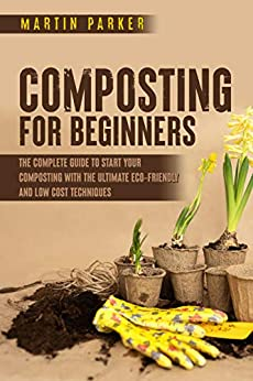 Composting For Beginners: The Complete Guide to Start Your Composting With the Ultimate Eco-Friendly and Low Cost Techniques