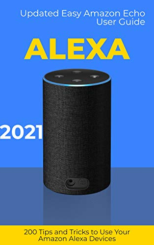 Alexa: 2021 Updated Easy Amazon Echo User Guide. 200 Tips and Tricks to Use Your Amazon Alexa Devices